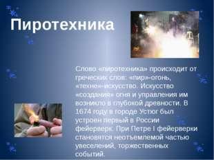 Пиротехника Слово «пиротехника» происходит от греческих слов: «пир»-огонь, «т