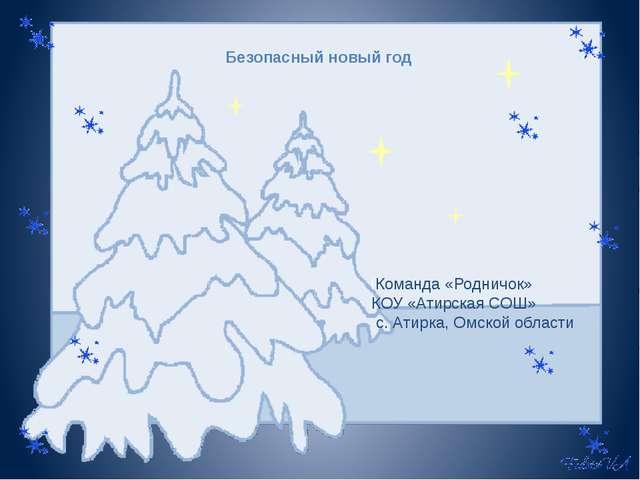 Безопасный новый год iКоманда «Родничок» КОУ «Атирская СОШ» с. Атирка, Омской...