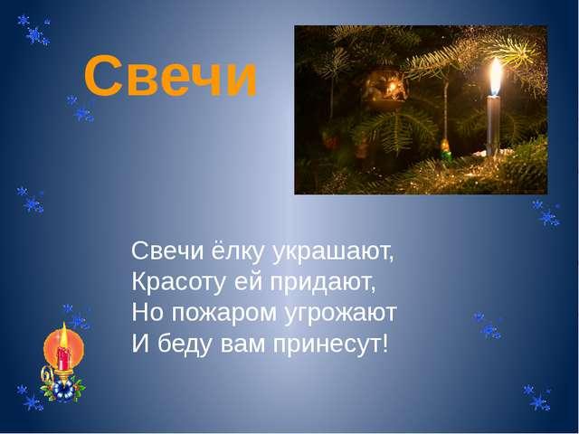 Свечи Свечи ёлку украшают, Красоту ей придают, Но пожаром угрожают И беду вам...