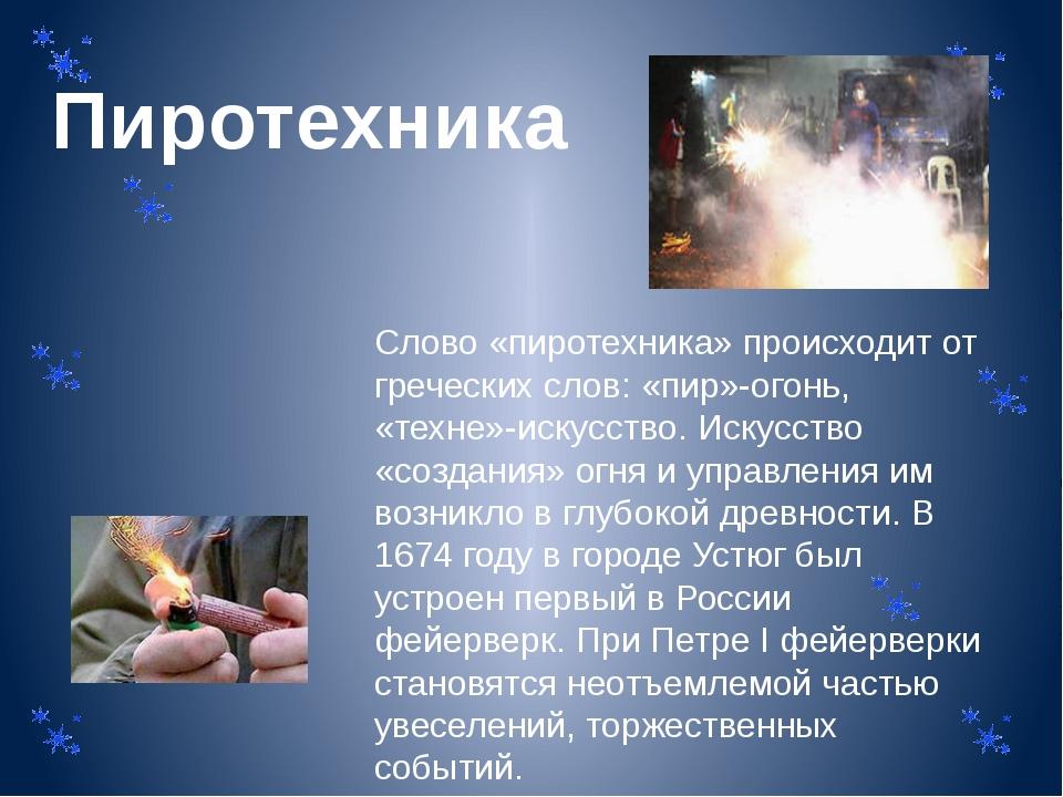 Пиротехника Слово «пиротехника» происходит от греческих слов: «пир»-огонь, «т...