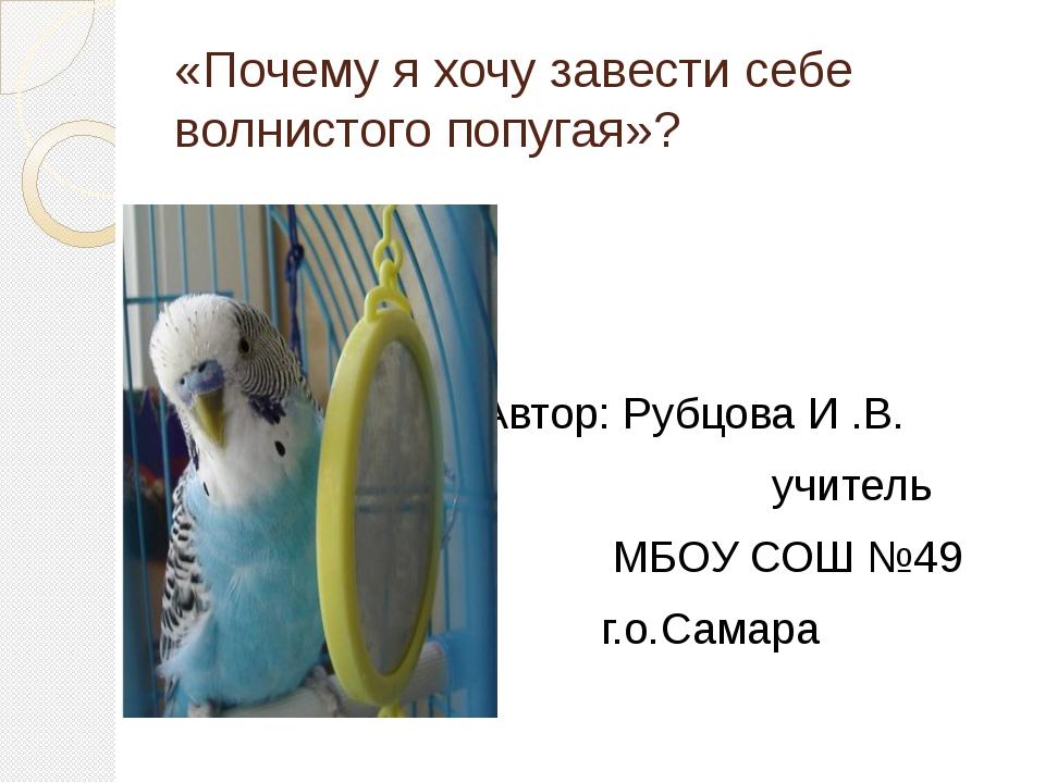 «Почему я хочу завести себе волнистого попугая»? Автор: Рубцова И .В. учитель...