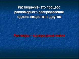 Растворение- это процесс равномерного распределения одного вещества в другом