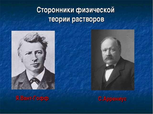 Сторонники физической теории растворов Я.Вант-Гофф С.Аррениус