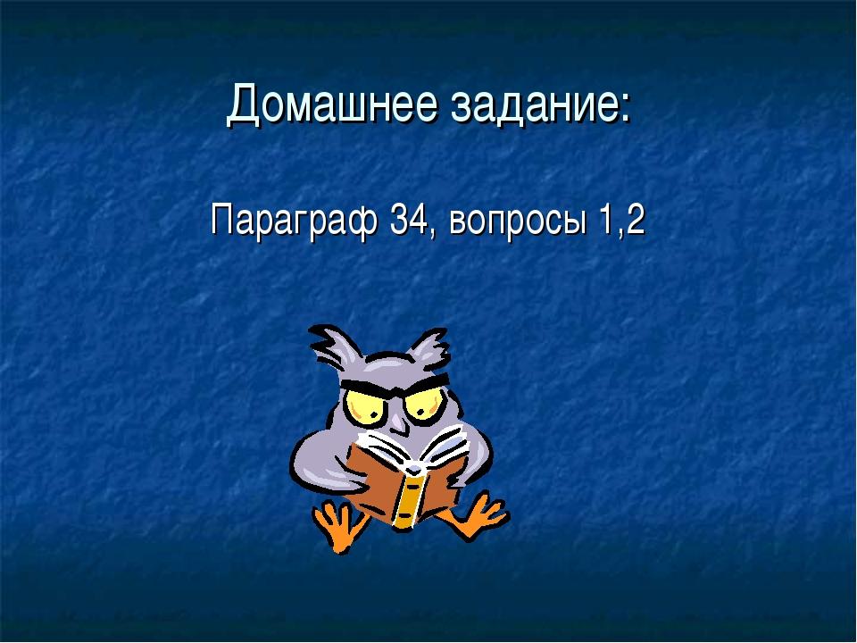 Домашнее задание: Параграф 34, вопросы 1,2