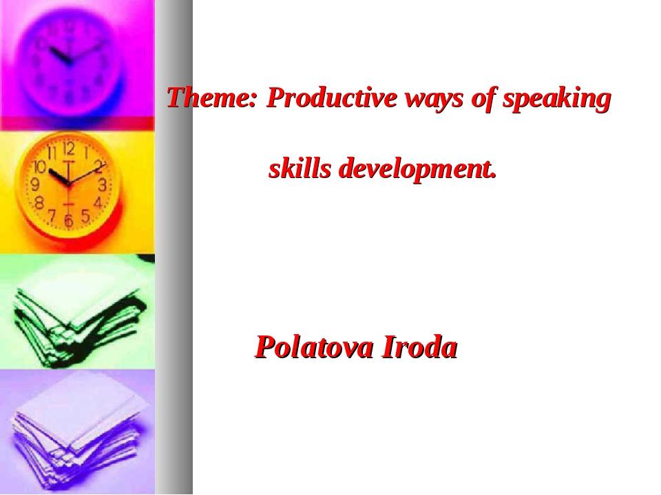 Theme: Productive ways of speaking skills development. Polatova Iroda