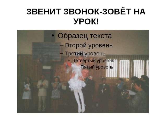 ЗВЕНИТ ЗВОНОК-ЗОВЁТ НА УРОК!