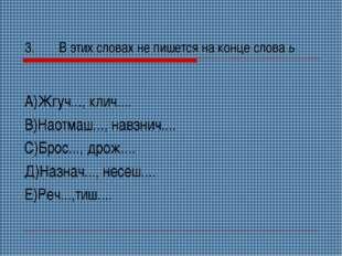 3.В этих словах не пишется на конце слова ь А)Жгуч..., клич.... В)Наотмаш...