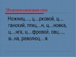 Объясните написание слов Ножниц…, ц…рковой, ц…ганский, птиц…н, ц…новка, ц…нга