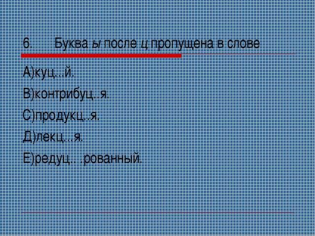 6.Буква ы после ц пропущена в слове А)куц...й. В)контрибуц..я. С)продукц..я....
