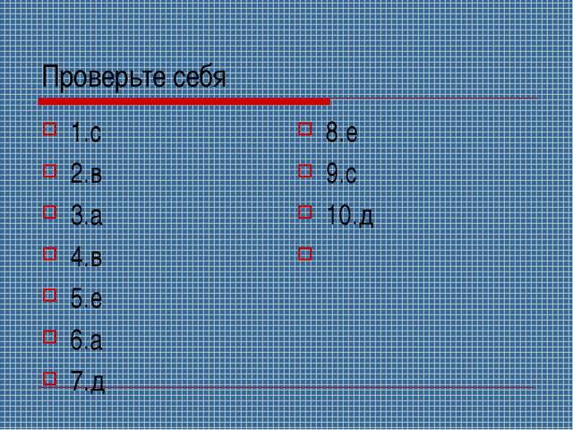 Проверьте себя 1.с 2.в 3.а 4.в 5.е 6.а 7.д 8.е 9.с 10.д