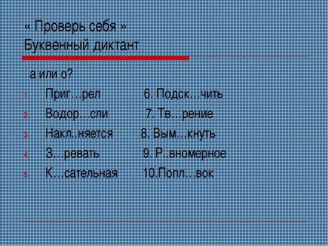 « Проверь себя » Буквенный диктант а или о? Приг…рел 6. Подск…чить Водор…сли...