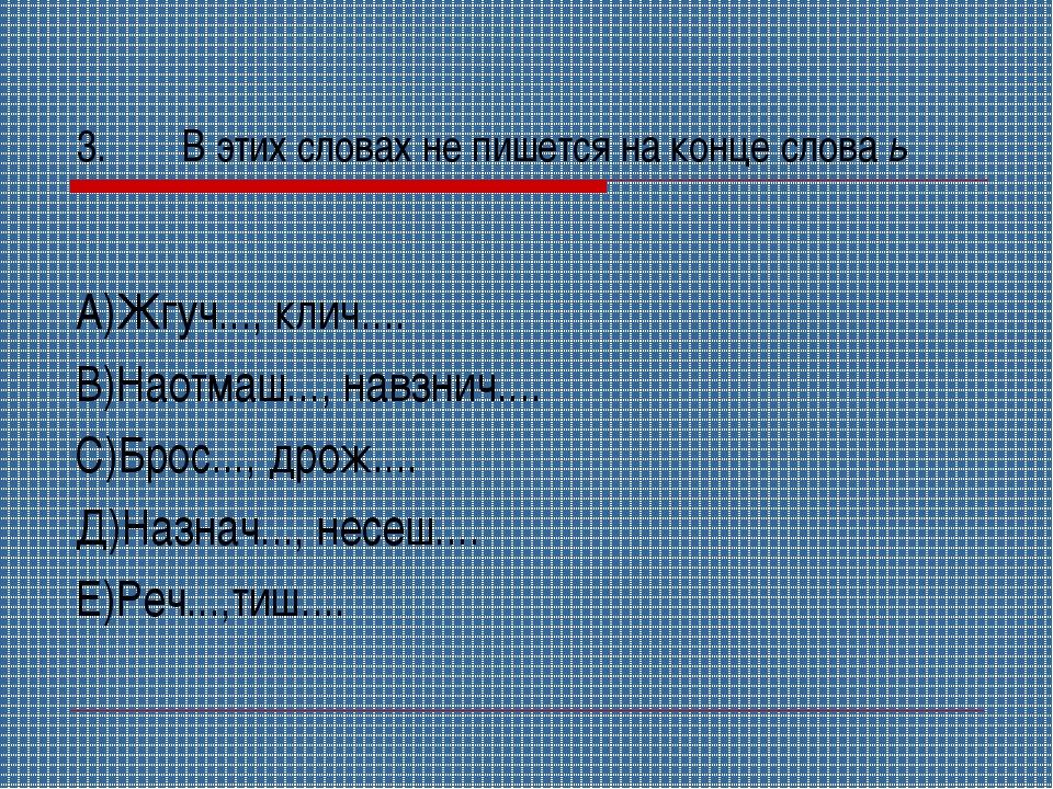3.В этих словах не пишется на конце слова ь А)Жгуч..., клич.... В)Наотмаш......