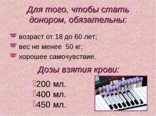 Для того, чтобы стать донором, обязательны:  возраст от 18 до 60 лет; вес