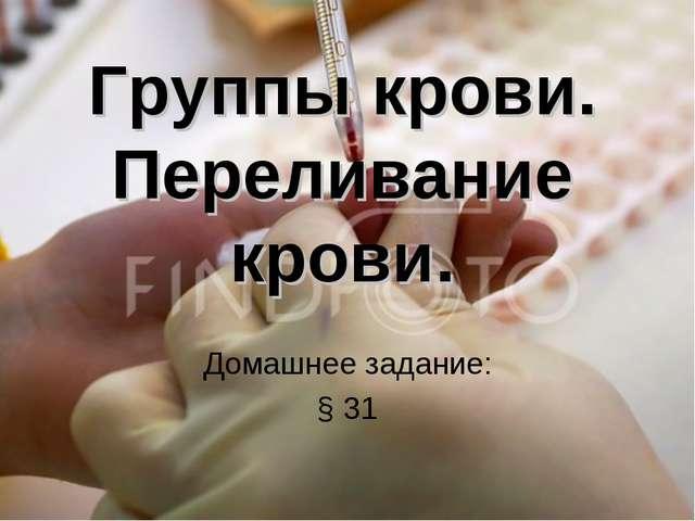 Группы крови. Переливание крови. Домашнее задание: § 31