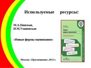 Используемые ресурсы: М.А.Пинская, И.М.Улановская «Новые формы оценивания» Мо