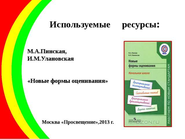 Используемые ресурсы: М.А.Пинская, И.М.Улановская «Новые формы оценивания» Мо...