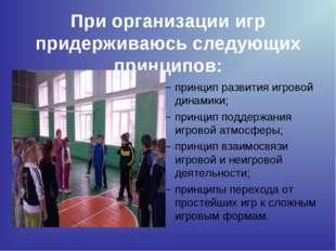 При организации игр придерживаюсь следующих принципов: принцип развития игров