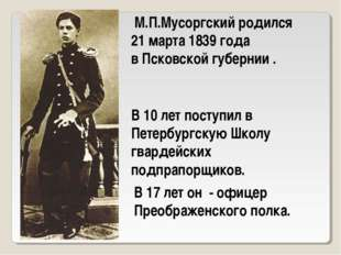 М.П.Мусоргский родился 21 марта 1839 года в Псковской губернии . В 10 лет по