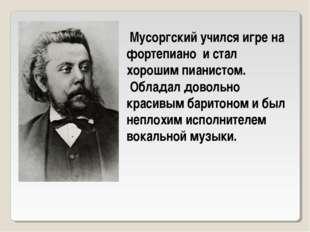 Мусоргский учился игре на фортепиано и стал хорошим пианистом. Обладал довол