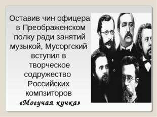 Оставив чин офицера в Преображенском полку ради занятий музыкой, Мусоргский в