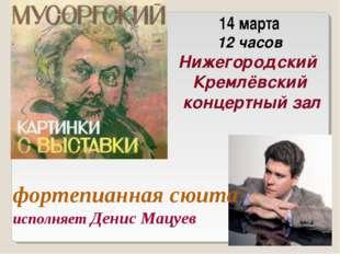 фортепианная сюита исполняет Денис Мацуев 14 марта 12 часов Нижегородский Кр