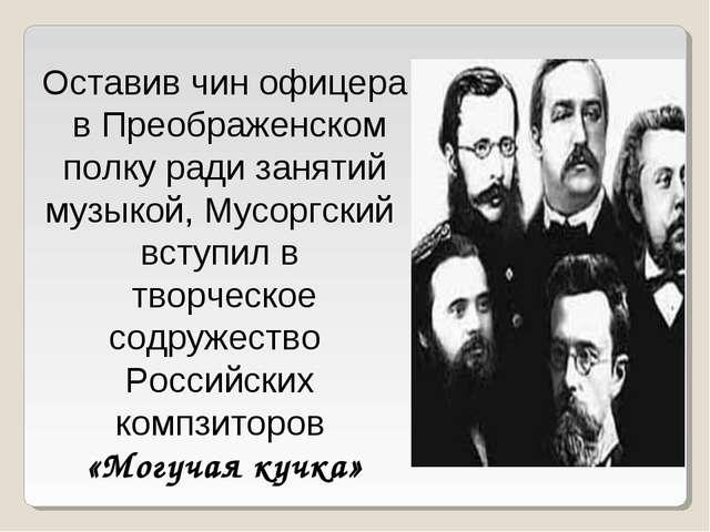 Оставив чин офицера в Преображенском полку ради занятий музыкой, Мусоргский в...