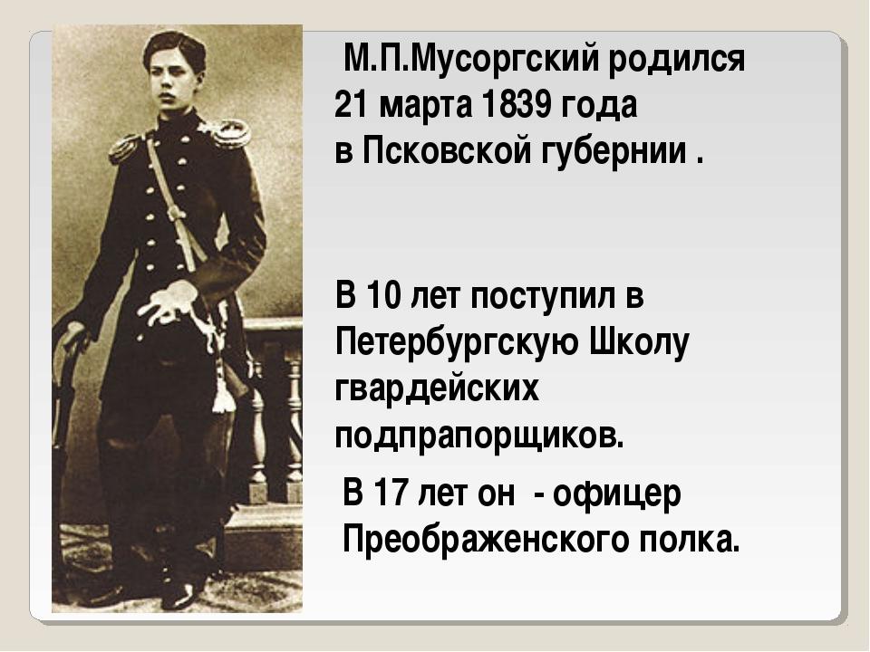 М.П.Мусоргский родился 21 марта 1839 года в Псковской губернии . В 10 лет по...