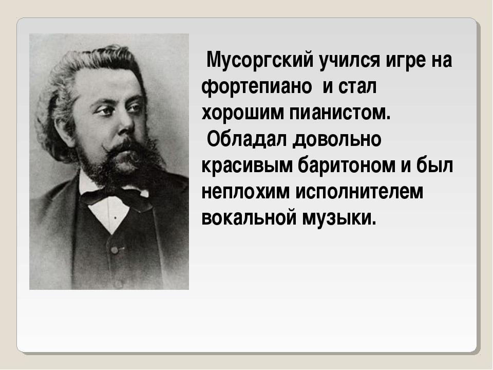 Мусоргский учился игре на фортепиано и стал хорошим пианистом. Обладал довол...