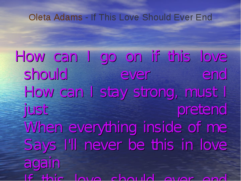 How can I go on if this love should ever end How can I stay strong, must I j...