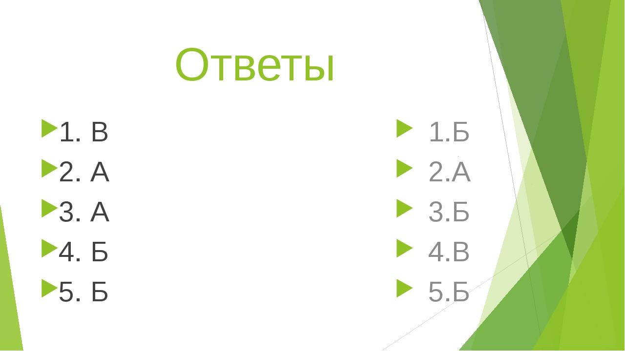 Ответы 1. В 2. А 3. А 4. Б 5. Б 1.Б 2.А 3.Б 4.В 5.Б