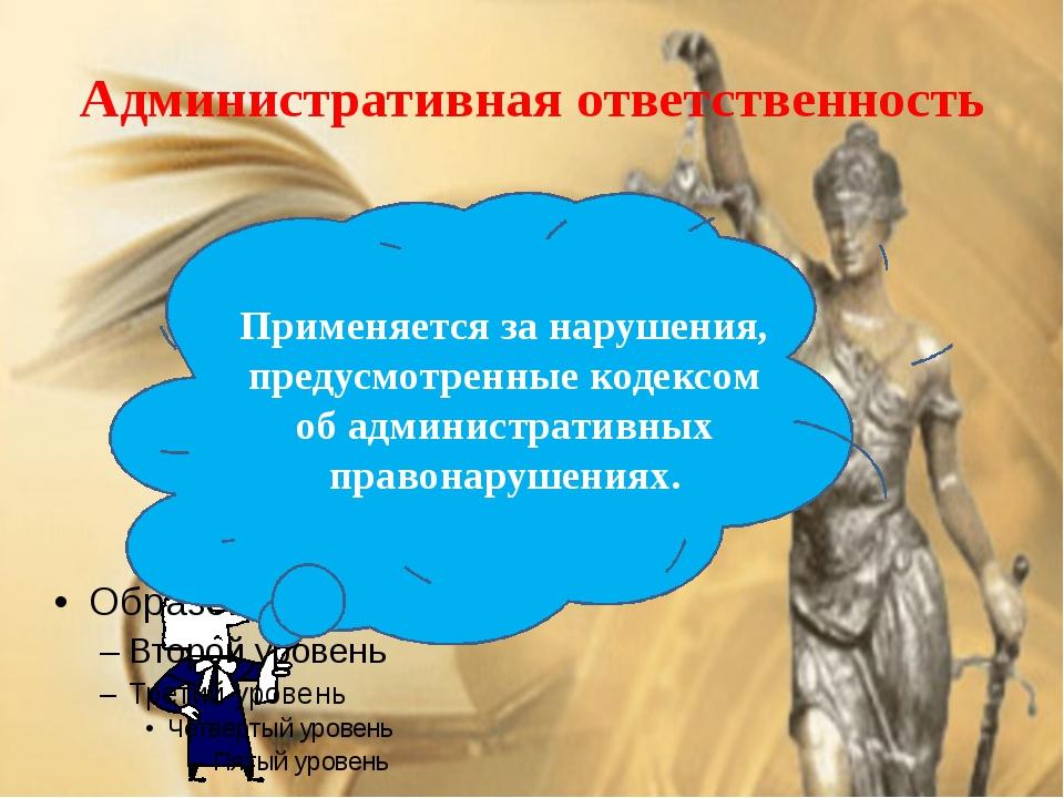 Административная ответственность Применяется за нарушения, предусмотренные ко...