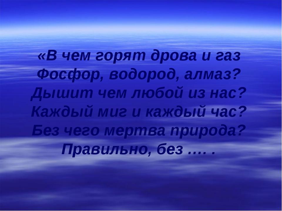 «В чем горят дрова и газ Фосфор, водород, алмаз? Дышит чем любой из нас? Кажд...