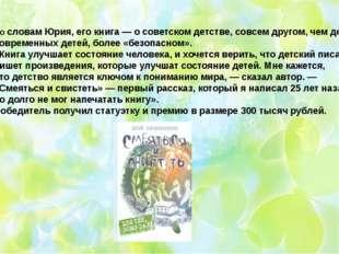 По словам Юрия, его книга — о советском детстве, совсем другом, чем детство с