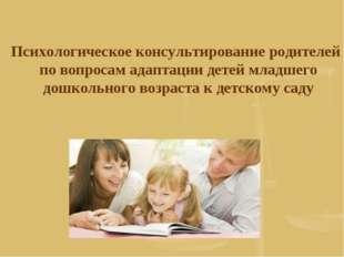 Психологическое консультирование родителей по вопросам адаптации детей младш