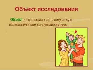 Объект исследования Объект - адаптация к детскому саду в психологическом конс