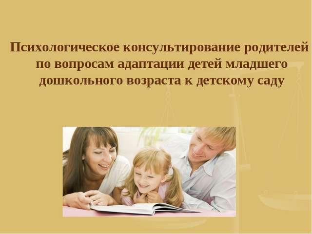 Психологическое консультирование родителей по вопросам адаптации детей младш...
