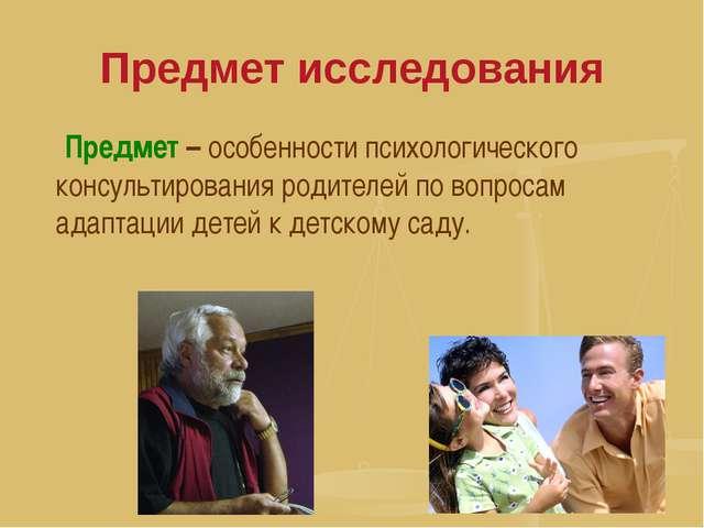 Предмет исследования Предмет – особенности психологического консультирования...