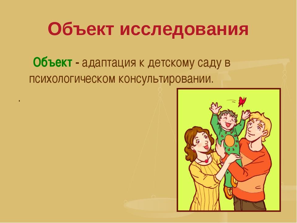 Объект исследования Объект - адаптация к детскому саду в психологическом конс...