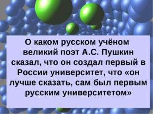 О каком русском учёном великий поэт А.С. Пушкин сказал, что он создал первый