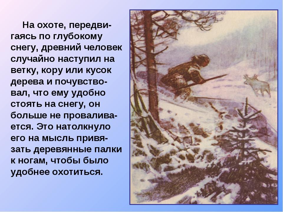 На охоте, передви-гаясь по глубокому снегу, древний человек случайно наступи...