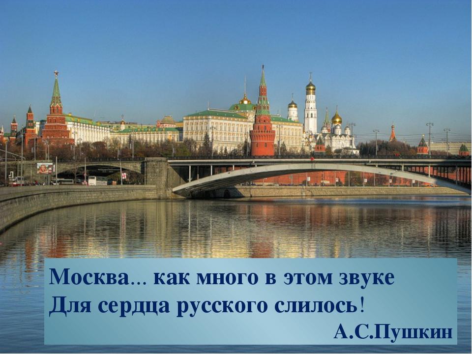 Москва... как много в этом звуке Для сердца русского слилось! А.С.Пушкин