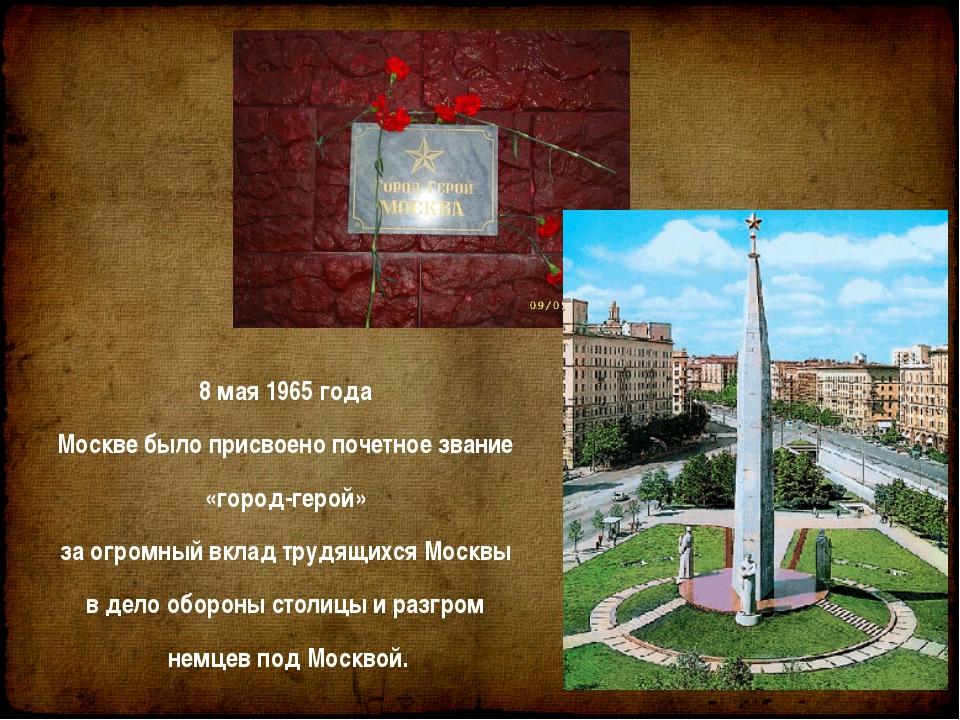 8 мая 1965 года Москве было присвоено почетное звание «город-герой» за огромн...