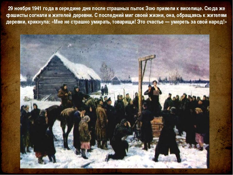 29ноября 1941года всередине дня после страшных пыток Зою привели квиселиц...