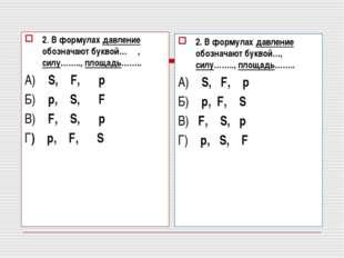 2. В формулах давление обозначают буквой… , силу…….., площадь…….. А) S, F, p