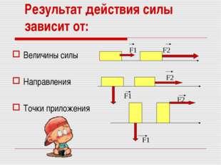 Результат действия силы зависит от: Величины силы Направления Точки приложени