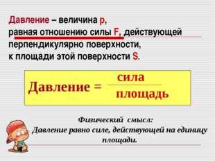 Давление – величина р, равная отношению силы F, действующей перпендикулярно п