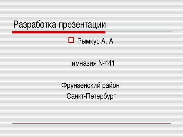 Разработка презентации Рымкус А. А. гимназия №441 Фрунзенский район Санкт-Пет...