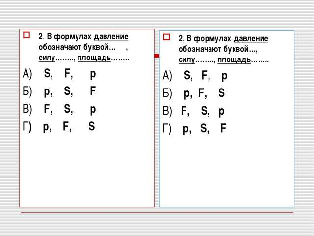2. В формулах давление обозначают буквой… , силу…….., площадь…….. А) S, F, p...