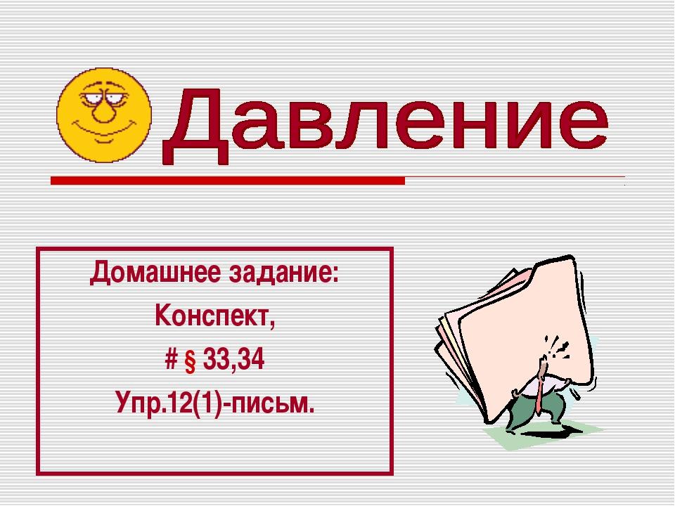 Домашнее задание: Конспект, # § 33,34 Упр.12(1)-письм.