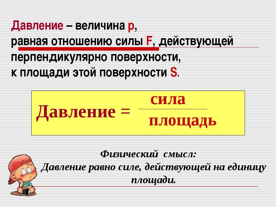 Давление – величина р, равная отношению силы F, действующей перпендикулярно п...
